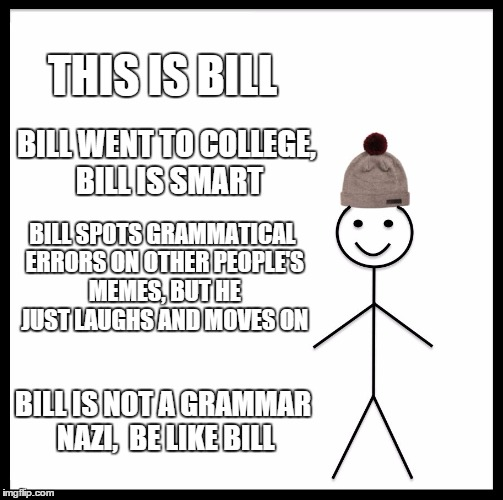 Bill Is Not A Grammar Nazi  | THIS IS BILL BILL WENT TO COLLEGE, BILL IS SMART BILL SPOTS GRAMMATICAL ERRORS ON OTHER PEOPLE'S MEMES, BUT HE JUST LAUGHS AND MOVES ON BILL | image tagged in memes,be like bill | made w/ Imgflip meme maker