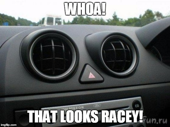 That Looks Racey! | WHOA! THAT LOOKS RACEY! | image tagged in dash | made w/ Imgflip meme maker