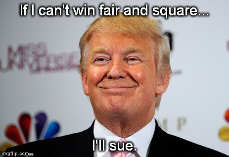 Trump Crybaby  | If I can't win fair and square... I'll sue. | image tagged in donald trump,whiner | made w/ Imgflip meme maker