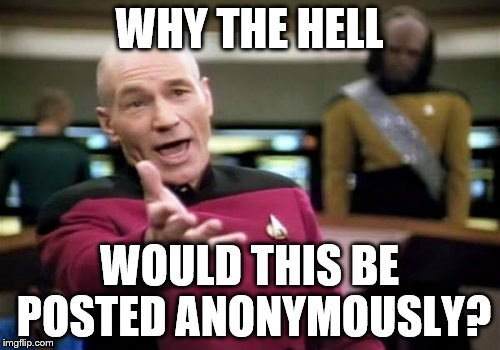 Picard Wtf Meme | WHY THE HELL WOULD THIS BE POSTED ANONYMOUSLY? | image tagged in memes,picard wtf | made w/ Imgflip meme maker