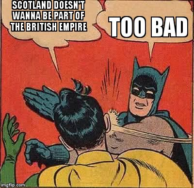 Batman Slapping Robin Meme | SCOTLAND DOESN'T WANNA BE PART OF THE BRITISH EMPIRE TOO BAD | image tagged in memes,batman slapping robin | made w/ Imgflip meme maker