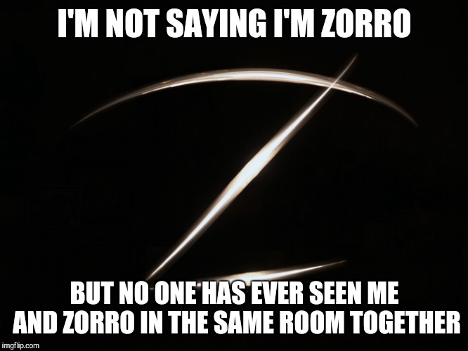 I'M NOT SAYING I'M ZORRO BUT NO ONE HAS EVER SEEN ME AND ZORRO IN THE SAME ROOM TOGETHER | image tagged in zorro | made w/ Imgflip meme maker