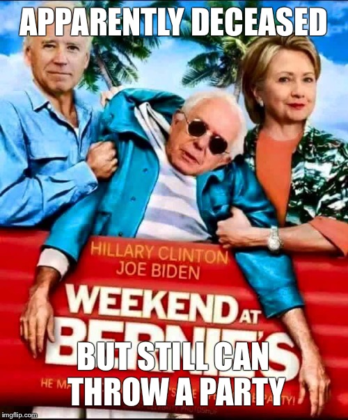 weekend at bernies | APPARENTLY DECEASED BUT STILL CAN THROW A PARTY | image tagged in bernie sanders,memes,hillary clinton,election 2016 | made w/ Imgflip meme maker