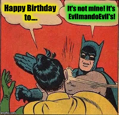 It's my Birthday today, ImgFlip!  A toast to all of you fine Memers, Memists, or whatever the hell you call yourselves!  Cheers! | Happy Birthday to.... It's not mine! it's EvilmandoEvil's! | image tagged in memes,batman slapping robin | made w/ Imgflip meme maker