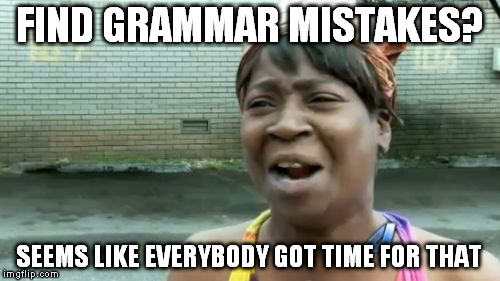 Aint Nobody Got Time For That Meme | FIND GRAMMAR MISTAKES? SEEMS LIKE EVERYBODY GOT TIME FOR THAT | image tagged in memes,aint nobody got time for that | made w/ Imgflip meme maker