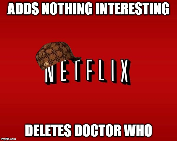 scumbag netflix | ADDS NOTHING INTERESTING DELETES DOCTOR WHO | image tagged in scumbag netflix,scumbag,doctor who | made w/ Imgflip meme maker