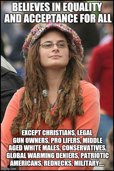 Progressive Liberals in a Nutshell | BELIEVES IN EQUALITY AND ACCEPTANCE FOR ALL EXCEPT CHRISTIANS, LEGAL GUN OWNERS, PRO LIFERS, MIDDLE AGED WHITE MALES, CONSERVATIVES, GLOBAL  | image tagged in memes,college liberal | made w/ Imgflip meme maker