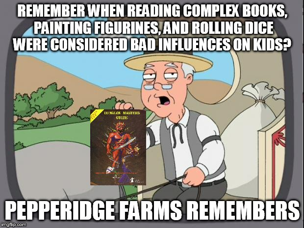 Before video games were going to ruin us all... |  REMEMBER WHEN READING COMPLEX BOOKS, PAINTING FIGURINES, AND ROLLING DICE WERE CONSIDERED BAD INFLUENCES ON KIDS? PEPPERIDGE FARMS REMEMBERS | image tagged in pepperidge farms,dungeons and dragons,bad influence,rpg | made w/ Imgflip meme maker