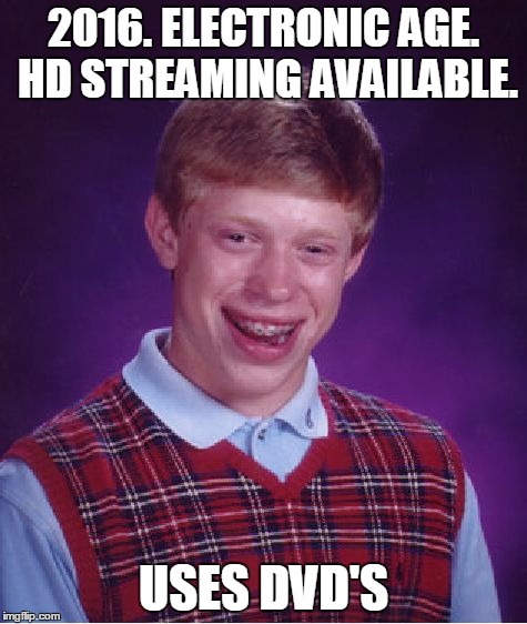 2016. ELECTRONIC AGE. HD STREAMING AVAILABLE. USES DVD'S | image tagged in memes,bad luck brian | made w/ Imgflip meme maker