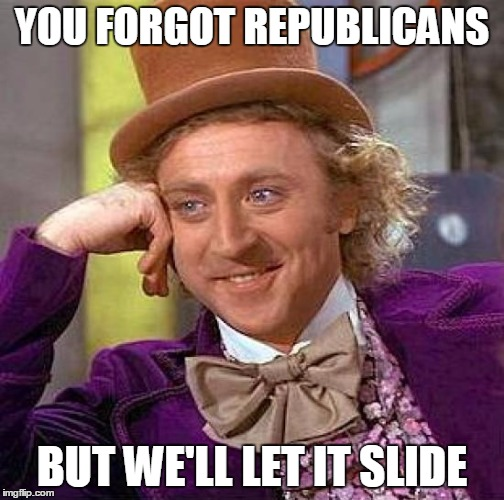 Creepy Condescending Wonka Meme | YOU FORGOT REPUBLICANS BUT WE'LL LET IT SLIDE | image tagged in memes,creepy condescending wonka | made w/ Imgflip meme maker