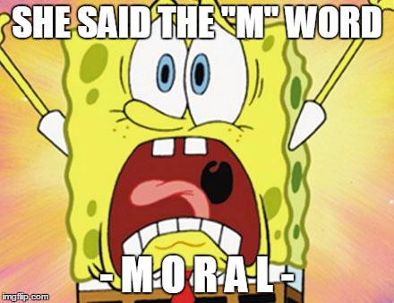 "shocked spongebob | SHE SAID THE ""M"" WORD - M O R A L - 