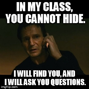 Liam Neeson Taken Meme | IN MY CLASS, YOU CANNOT HIDE. I WILL FIND YOU, AND I WILL ASK YOU QUESTIONS. | image tagged in memes,liam neeson taken | made w/ Imgflip meme maker