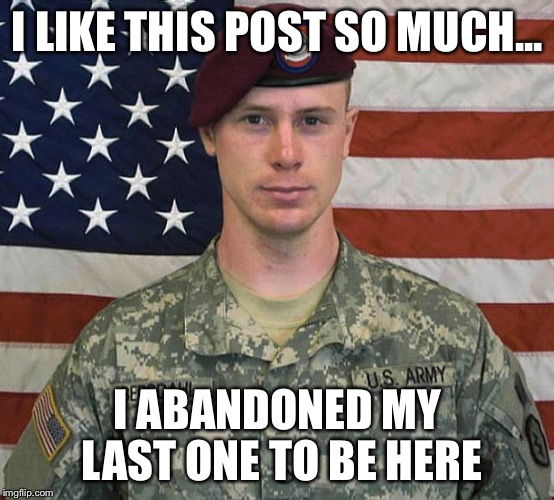 Bergdahl | I LIKE THIS POST SO MUCH... I ABANDONED MY LAST ONE TO BE HERE | image tagged in bergdahl | made w/ Imgflip meme maker