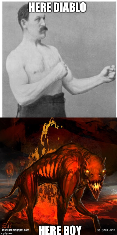 Have you seen his dog? | HERE DIABLO HERE BOY | image tagged in memes,overly manly man,diablo,hell hound | made w/ Imgflip meme maker