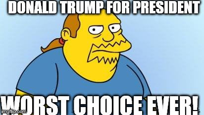 Worst. Thing. Ever. (Simpsons) |  DONALD TRUMP FOR PRESIDENT; WORST CHOICE EVER! | image tagged in worst thing ever simpsons | made w/ Imgflip meme maker