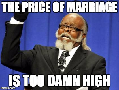 Too Damn High Meme | THE PRICE OF MARRIAGE IS TOO DAMN HIGH | image tagged in memes,too damn high | made w/ Imgflip meme maker