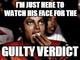 Michael Jackson Popcorn 2 | I'M JUST HERE TO WATCH HIS FACE FOR THE GUILTY VERDICT | image tagged in michael jackson popcorn 2 | made w/ Imgflip meme maker