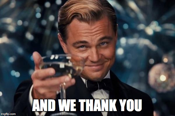 Leonardo Dicaprio Cheers Meme | AND WE THANK YOU | image tagged in memes,leonardo dicaprio cheers | made w/ Imgflip meme maker