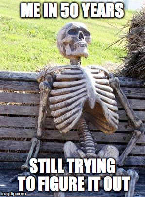 Waiting Skeleton Meme | ME IN 50 YEARS STILL TRYING TO FIGURE IT OUT | image tagged in memes,waiting skeleton | made w/ Imgflip meme maker
