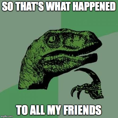 Philosoraptor Meme | SO THAT'S WHAT HAPPENED TO ALL MY FRIENDS | image tagged in memes,philosoraptor | made w/ Imgflip meme maker