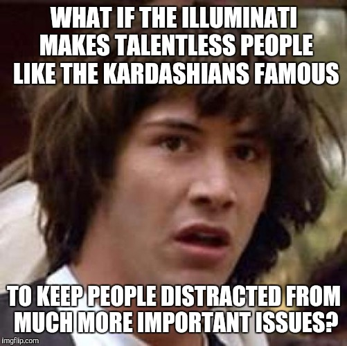 Conspiracy Keanu Meme | WHAT IF THE ILLUMINATI MAKES TALENTLESS PEOPLE LIKE THE KARDASHIANS FAMOUS TO KEEP PEOPLE DISTRACTED FROM MUCH MORE IMPORTANT ISSUES? | image tagged in memes,conspiracy keanu | made w/ Imgflip meme maker