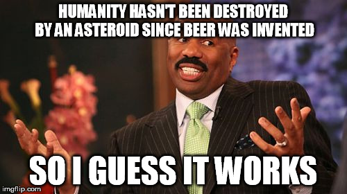 Steve Harvey Meme | HUMANITY HASN'T BEEN DESTROYED BY AN ASTEROID SINCE BEER WAS INVENTED SO I GUESS IT WORKS | image tagged in memes,steve harvey | made w/ Imgflip meme maker