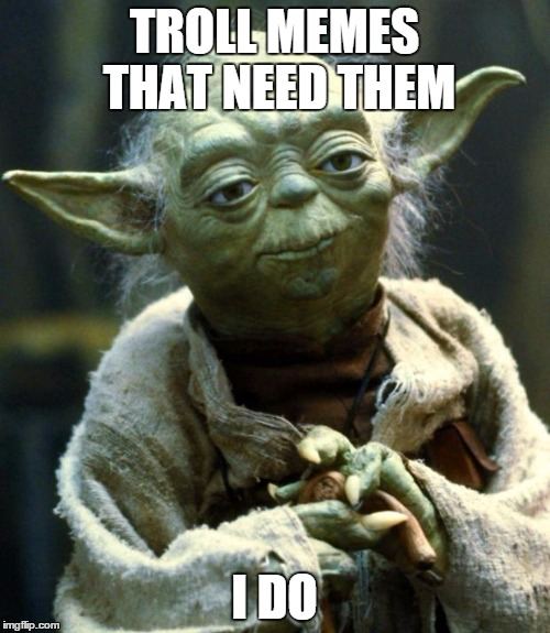 Star Wars Yoda Meme | TROLL MEMES THAT NEED THEM I DO | image tagged in memes,star wars yoda | made w/ Imgflip meme maker