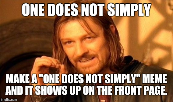 "One Does Not Simply Meme | ONE DOES NOT SIMPLY MAKE A ""ONE DOES NOT SIMPLY"" MEME AND IT SHOWS UP ON THE FRONT PAGE. 