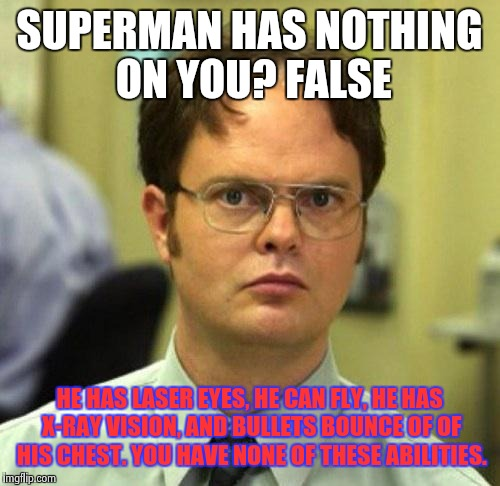 False | SUPERMAN HAS NOTHING ON YOU? FALSE HE HAS LASER EYES, HE CAN FLY, HE HAS X-RAY VISION, AND BULLETS BOUNCE OF OF HIS CHEST. YOU HAVE NONE OF  | image tagged in false,superman | made w/ Imgflip meme maker
