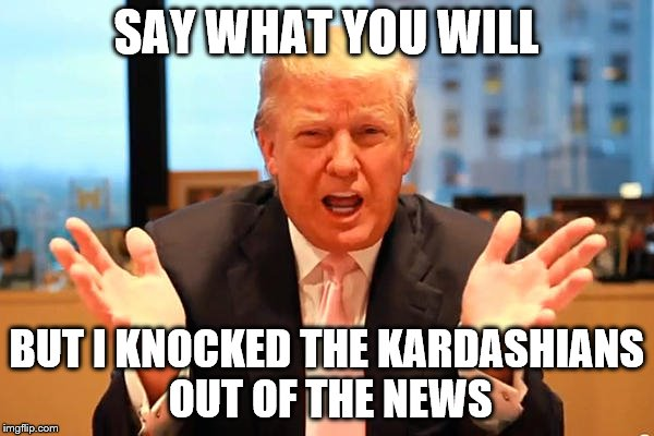 SAY WHAT YOU WILL BUT I KNOCKED THE KARDASHIANS OUT OF THE NEWS | made w/ Imgflip meme maker