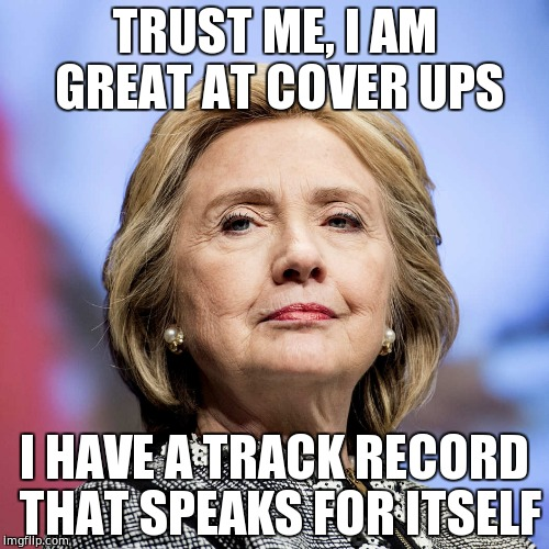 TRUST ME, I AM GREAT AT COVER UPS; I HAVE A TRACK RECORD THAT SPEAKS FOR ITSELF | image tagged in hillary clinton,corrupt,cover ups,meme,politicians suck,politics | made w/ Imgflip meme maker