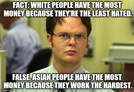 Puts a hole in the racial earning gap theory... | FACT: WHITE PEOPLE HAVE THE MOST MONEY BECAUSE THEY'RE THE LEAST HATED. FALSE. ASIAN PEOPLE HAVE THE MOST MONEY BECAUSE THEY WORK THE HARDES | image tagged in memes,dwight schrute | made w/ Imgflip meme maker