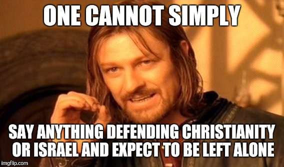 One Does Not Simply Meme | ONE CANNOT SIMPLY SAY ANYTHING DEFENDING CHRISTIANITY OR ISRAEL AND EXPECT TO BE LEFT ALONE | image tagged in memes,one does not simply,john 1518,matthew 1022,sad but true,it's not you they hate | made w/ Imgflip meme maker