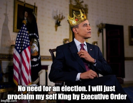 No need for an election. I will just proclaim my self King by Executive Order | made w/ Imgflip meme maker