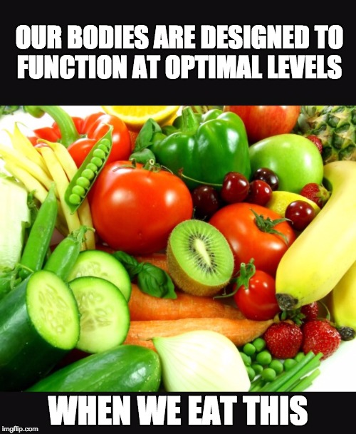 Fruits and Veggies | OUR BODIES ARE DESIGNED TO FUNCTION AT OPTIMAL LEVELS WHEN WE EAT THIS | image tagged in fruits and veggies | made w/ Imgflip meme maker