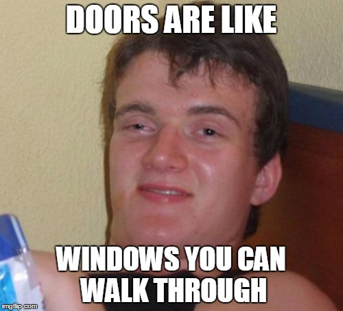 DOORS ARE LIKE WINDOWS YOU CAN WALK THROUGH | made w/ Imgflip meme maker