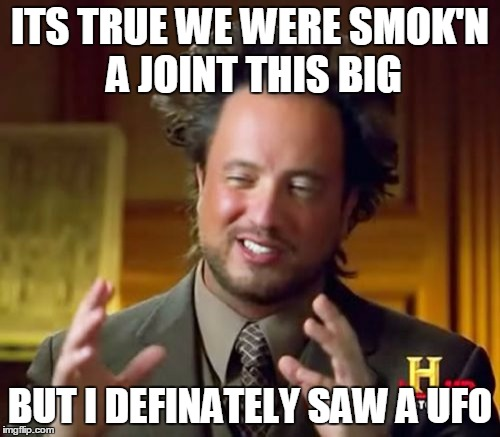 Ancient Aliens Meme |  ITS TRUE WE WERE SMOK'N A JOINT THIS BIG; BUT I DEFINATELY SAW A UFO | image tagged in memes,ancient aliens | made w/ Imgflip meme maker