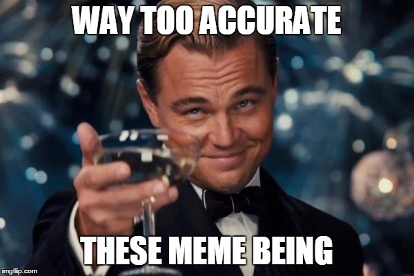 Leonardo Dicaprio Cheers Meme | WAY TOO ACCURATE THESE MEME BEING | image tagged in memes,leonardo dicaprio cheers | made w/ Imgflip meme maker