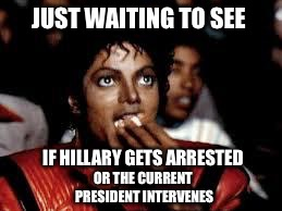I'm not holding my breath! | JUST WAITING TO SEE IF HILLARY GETS ARRESTED OR THE CURRENT PRESIDENT INTERVENES | image tagged in michael jackson popcorn 2 | made w/ Imgflip meme maker