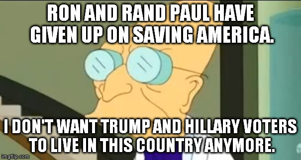 RON AND RAND PAUL HAVE GIVEN UP ON SAVING AMERICA. I DON'T WANT TRUMP AND HILLARY VOTERS TO LIVE IN THIS COUNTRY ANYMORE. | made w/ Imgflip meme maker