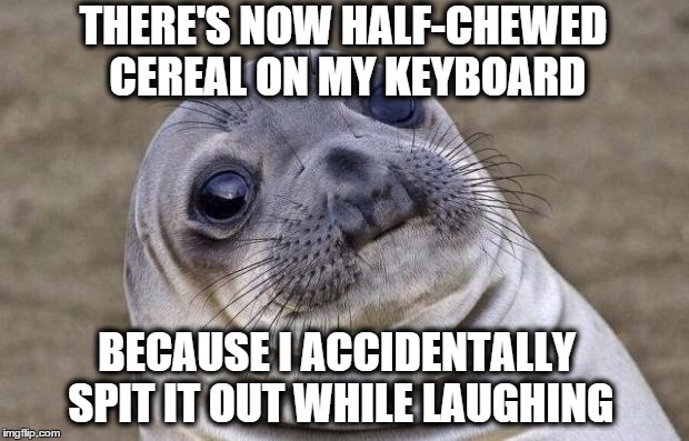 Awkward Moment Sealion Meme | THERE'S NOW HALF-CHEWED CEREAL ON MY KEYBOARD BECAUSE I ACCIDENTALLY SPIT IT OUT WHILE LAUGHING | image tagged in memes,awkward moment sealion | made w/ Imgflip meme maker
