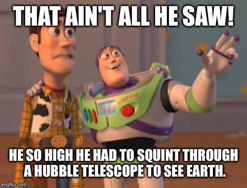 X, X Everywhere Meme | THAT AIN'T ALL HE SAW! HE SO HIGH HE HAD TO SQUINT THROUGH A HUBBLE TELESCOPE TO SEE EARTH. | image tagged in memes,x x everywhere | made w/ Imgflip meme maker