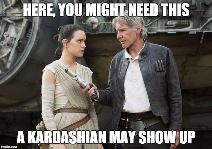 Star Wars-You might need this | HERE, YOU MIGHT NEED THIS A KARDASHIAN MAY SHOW UP | image tagged in star wars-you might need this | made w/ Imgflip meme maker