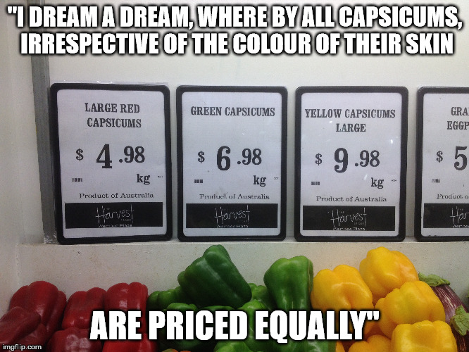 "A saying not by Martin Luther King Jr | ""I DREAM A DREAM, WHERE BY ALL CAPSICUMS, IRRESPECTIVE OF THE COLOUR OF THEIR SKIN ARE PRICED EQUALLY"" 