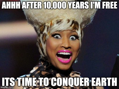 Mighty Minajin' Power Rangers |  AHHH AFTER 10,000 YEARS I'M FREE; ITS TIME TO CONQUER EARTH | image tagged in memes,happy minaj | made w/ Imgflip meme maker