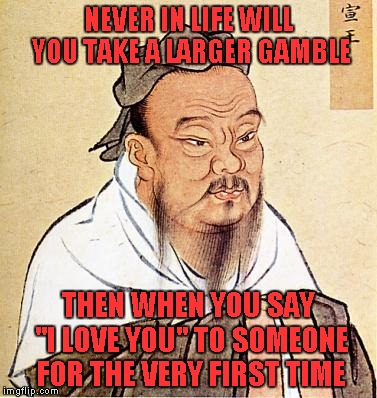 "Obviously there ARE bigger gambles, but anyone who's been there, knows what I'm talking about. | NEVER IN LIFE WILL YOU TAKE A LARGER GAMBLE THEN WHEN YOU SAY ""I LOVE YOU"" TO SOMEONE FOR THE VERY FIRST TIME 
