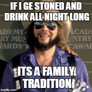 IF I GE STONED AND DRINK ALL NIGHT LONG ITS A FAMILY TRADITION | made w/ Imgflip meme maker