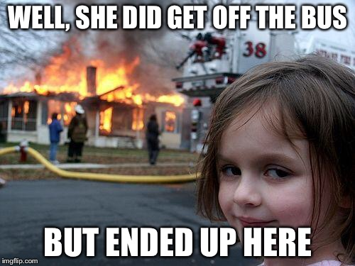 Disaster Girl Meme | WELL, SHE DID GET OFF THE BUS BUT ENDED UP HERE | image tagged in memes,disaster girl | made w/ Imgflip meme maker