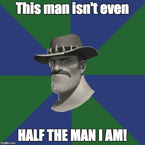 Saxton HALE! | This man isn't even HALF THE MAN I AM! | image tagged in saxton hale | made w/ Imgflip meme maker