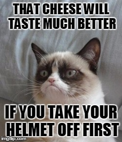 THAT CHEESE WILL TASTE MUCH BETTER IF YOU TAKE YOUR HELMET OFF FIRST | made w/ Imgflip meme maker